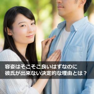 容姿はそこそこ良いはずなのに彼氏が出来ない決定的な理由とは?